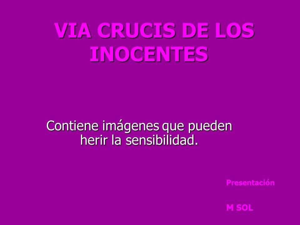 VIA CRUCIS DE LOS INOCENTES VIA CRUCIS DE LOS INOCENTES Contiene imágenes que pueden herir la sensibilidad.