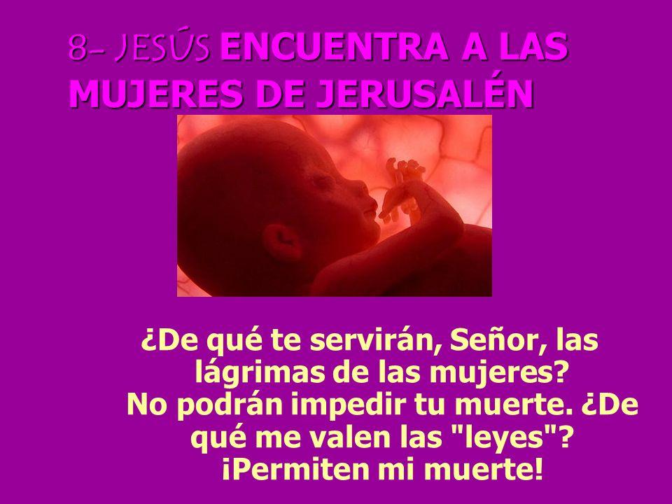 8- JESÚS ENCUENTRA A LAS MUJERES DE JERUSALÉN ¿De qué te servirán, Señor, las lágrimas de las mujeres.