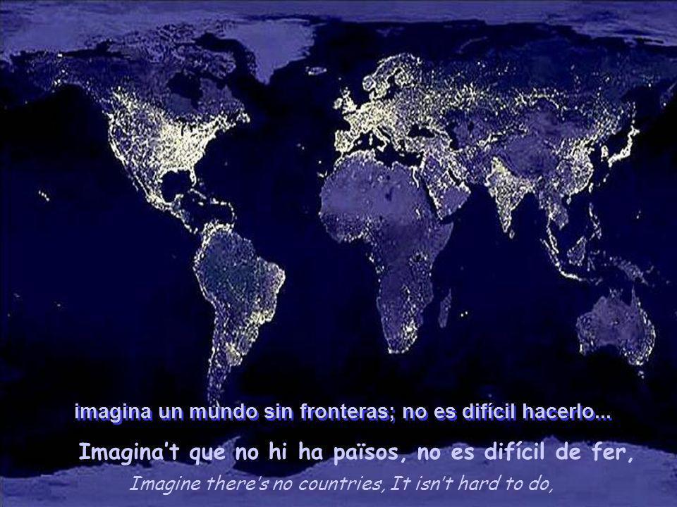 Imagine theres no countries, It isnt hard to do, Imaginat que no hi ha països, no es difícil de fer, imagina un mundo sin fronteras; no es difícil hacerlo...