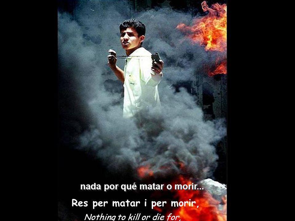 Nothing to kill or die for, Res per matar i per morir, nada por qué matar o morir...