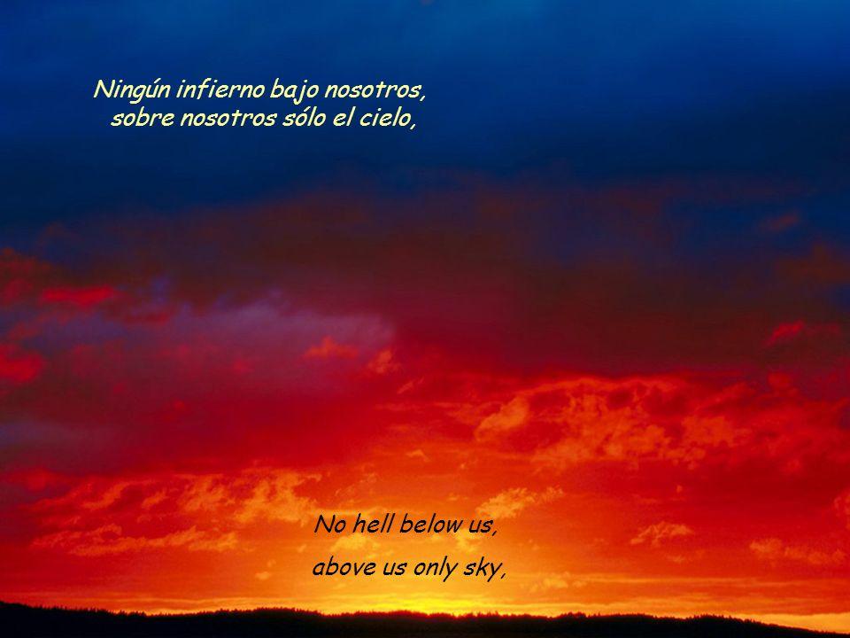 No hell below us, above us only sky, Ningún infierno bajo nosotros, sobre nosotros sólo el cielo,