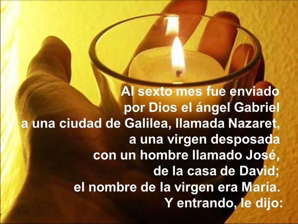 Al sexto mes fue enviado por Dios el ángel Gabriel a una ciudad de Galilea, llamada Nazaret, a una virgen desposada con un hombre llamado José, de la casa de David; el nombre de la virgen era María.