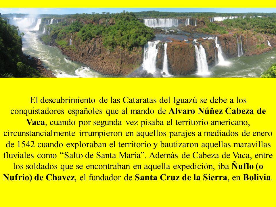 El descubrimiento de las Cataratas del Iguazú se debe a los conquistadores españoles que al mando de Alvaro Núñez Cabeza de Vaca, cuando por segunda vez pisaba el territorio americano, circunstancialmente irrumpieron en aquellos parajes a mediados de enero de 1542 cuando exploraban el territorio y bautizaron aquellas maravillas fluviales como Salto de Santa María.