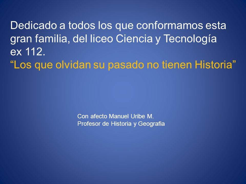 Dedicado a todos los que conformamos esta gran familia, del liceo Ciencia y Tecnología ex 112. Los que olvidan su pasado no tienen Historia Con afecto