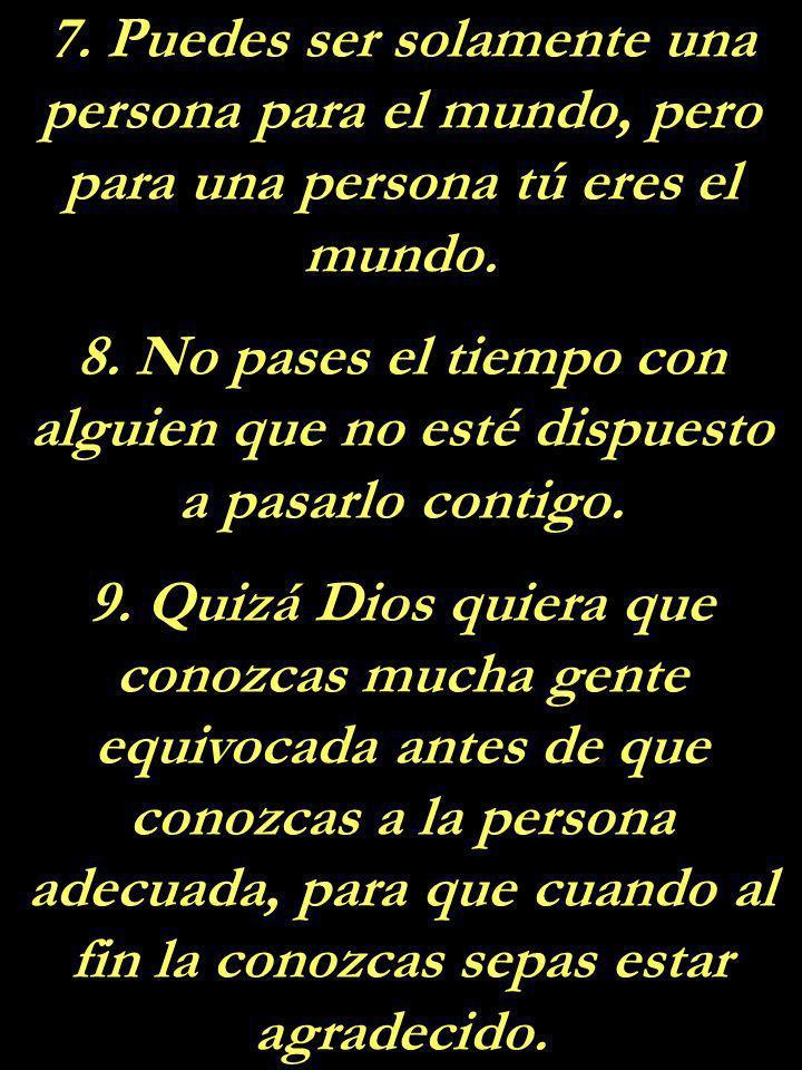 7.Puedes ser solamente una persona para el mundo, pero para una persona tú eres el mundo.