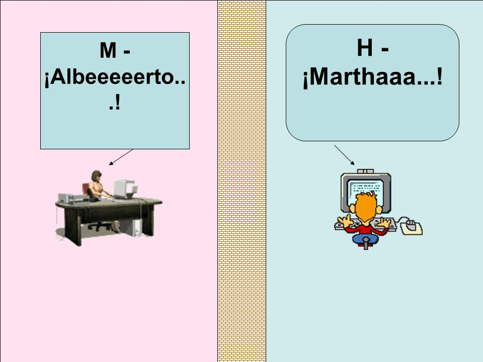 H - ¡Marthaaa...! M - ¡Albeeeeerto...!