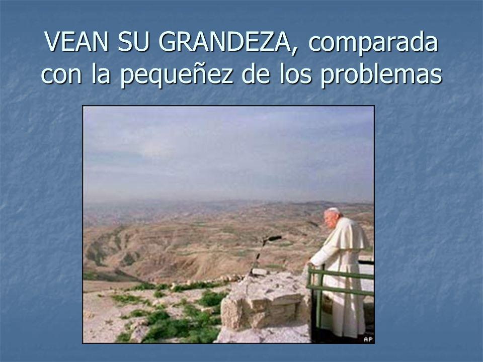 VEAN SU GRANDEZA, comparada con la pequeñez de los problemas
