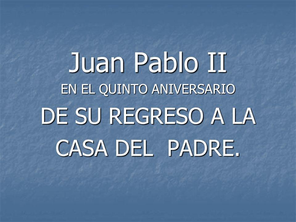 Juan Pablo II EN EL QUINTO ANIVERSARIO DE SU REGRESO A LA CASA DEL PADRE.