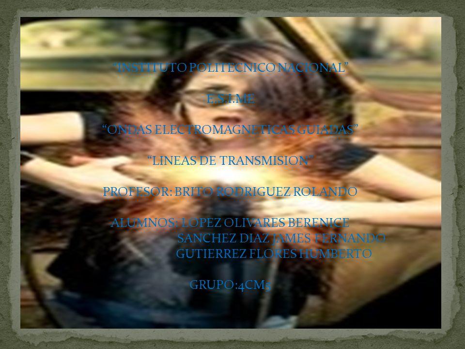 INSTITUTO POLITECNICO NACIONAL E.S.I.ME ONDAS ELECTROMAGNETICAS GUIADAS LINEAS DE TRANSMISION PROFESOR: BRITO RODRIGUEZ ROLANDO ALUMNOS: LOPEZ OLIVARE