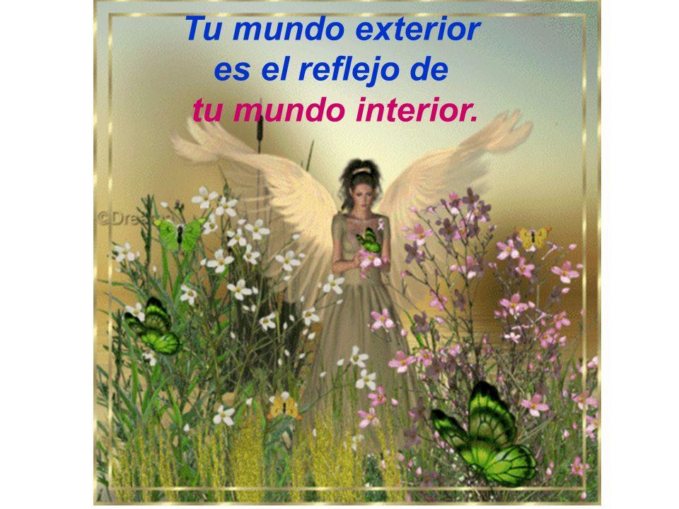 Tu mundo exterior es el reflejo de tu mundo interior.