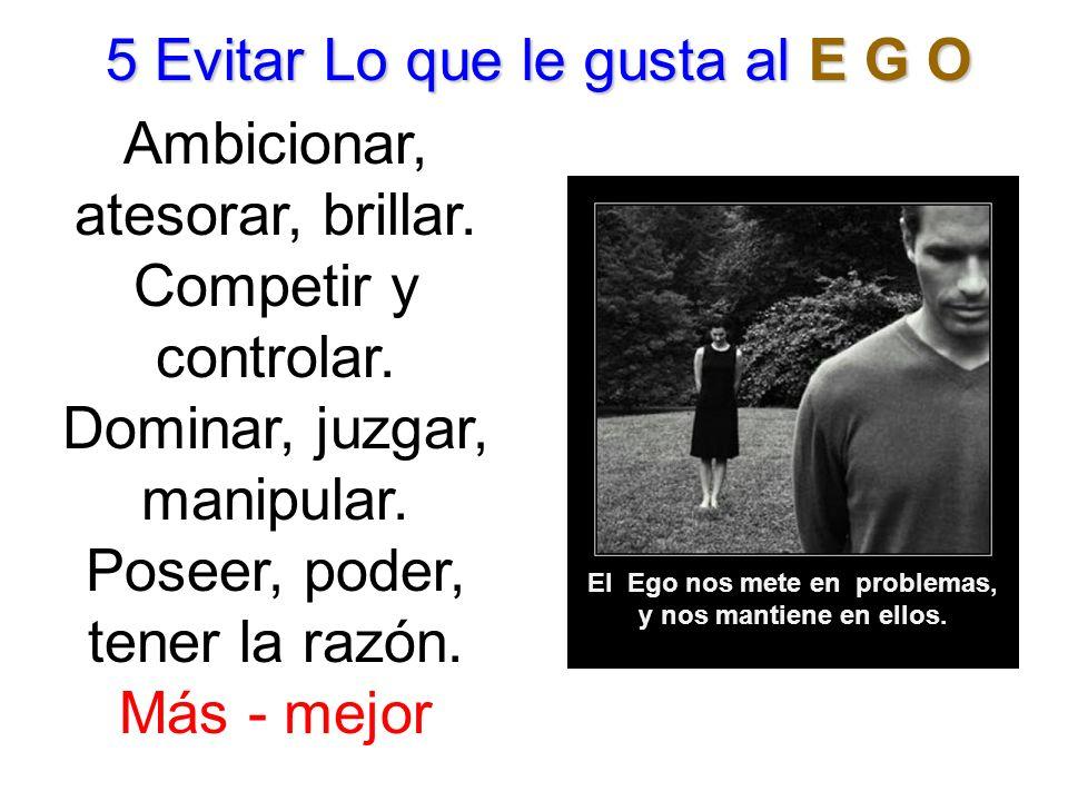 5 Evitar Lo que le gusta al E G O Ambicionar, atesorar, brillar. Competir y controlar. Dominar, juzgar, manipular. Poseer, poder, tener la razón. Más