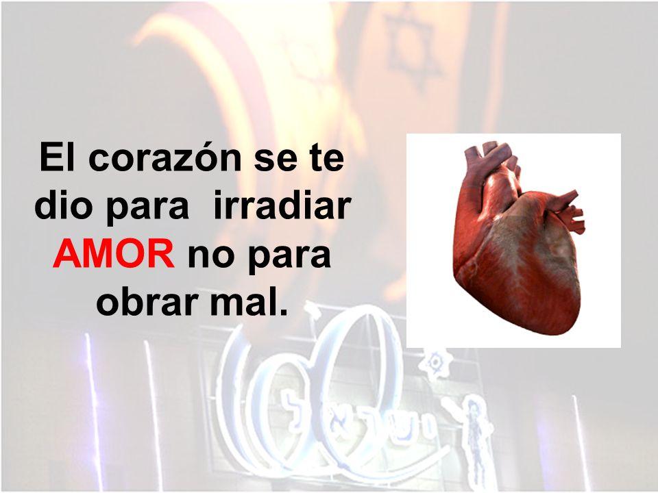 El corazón se te dio para irradiar AMOR no para obrar mal.