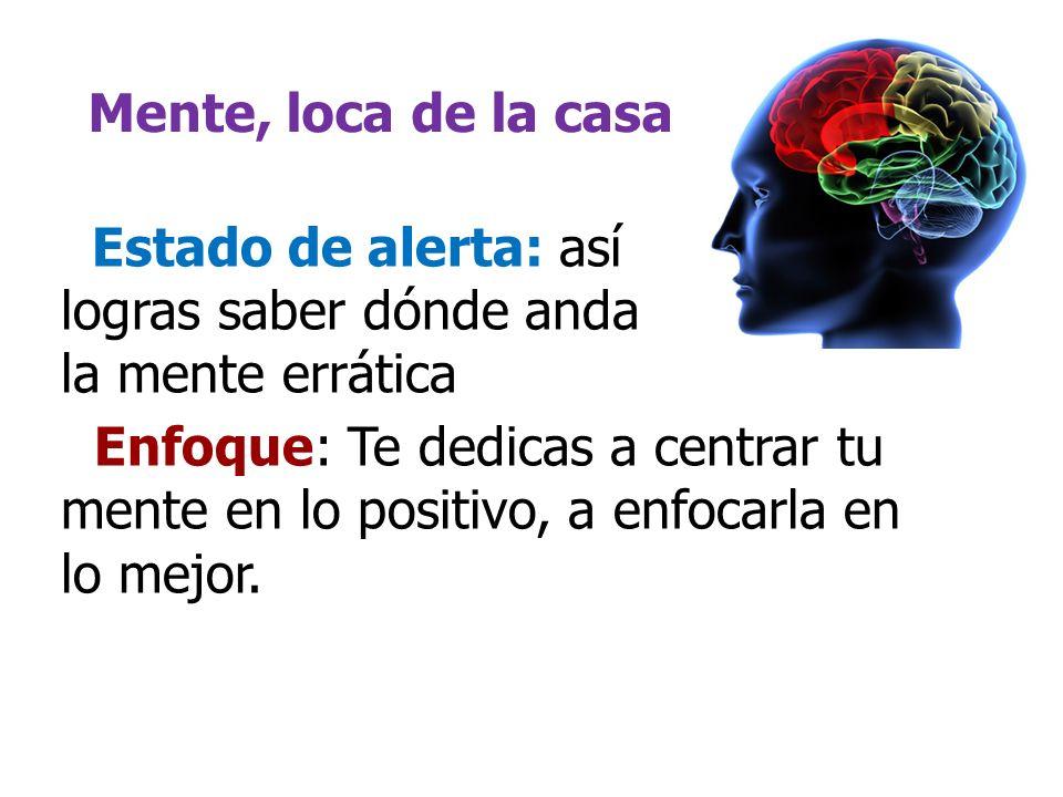 Mente, loca de la casa Enfoque: Te dedicas a centrar tu mente en lo positivo, a enfocarla en lo mejor. Estado de alerta: así logras saber dónde anda l