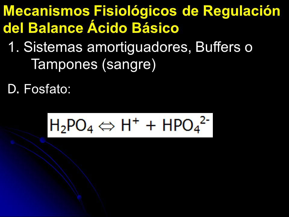 Mecanismos Fisiológicos de Regulación del Balance Ácido Básico 1. Sistemas amortiguadores, Buffers o Tampones (sangre) D. Fosfato: