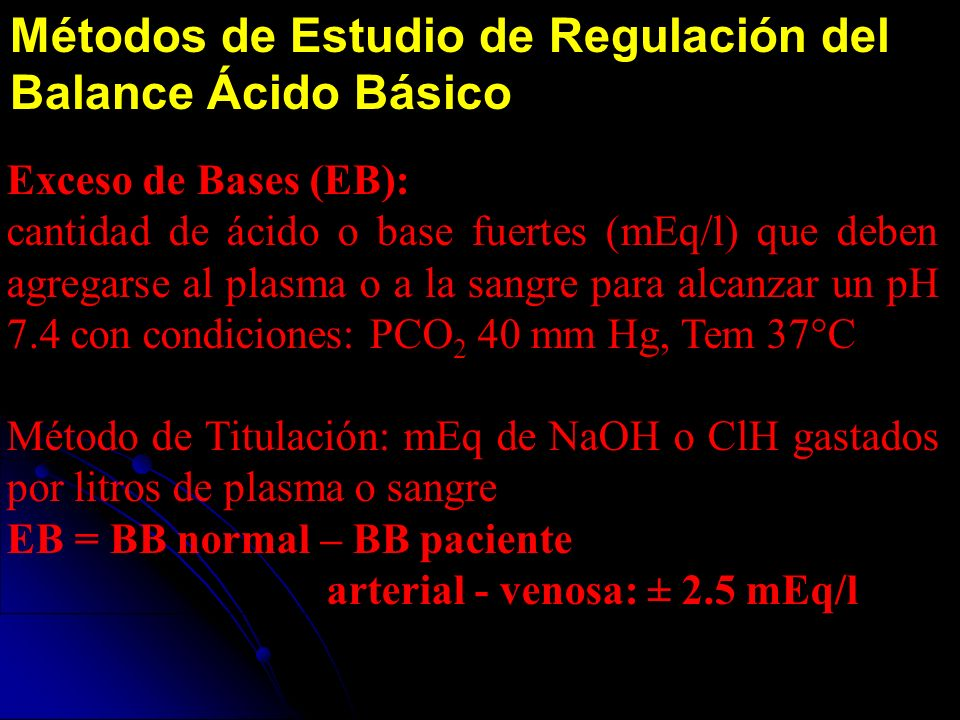 Métodos de Estudio de Regulación del Balance Ácido Básico Exceso de Bases (EB): cantidad de ácido o base fuertes (mEq/l) que deben agregarse al plasma o a la sangre para alcanzar un pH 7.4 con condiciones: PCO 2 40 mm Hg, Tem 37°C Método de Titulación: mEq de NaOH o ClH gastados por litros de plasma o sangre EB = BB normal – BB paciente arterial - venosa: ± 2.5 mEq/l