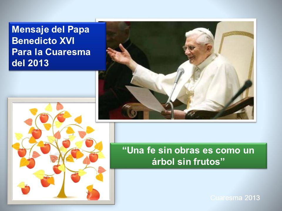 Cuaresma 2013 Mensaje del Papa Benedicto XVI Para la Cuaresma del 2013 Mensaje del Papa Benedicto XVI Para la Cuaresma del 2013 Creer en la caridad suscita caridad «Hemos conocido el amor que Dios nos tiene y hemos creído en él» 1Jn 4,16