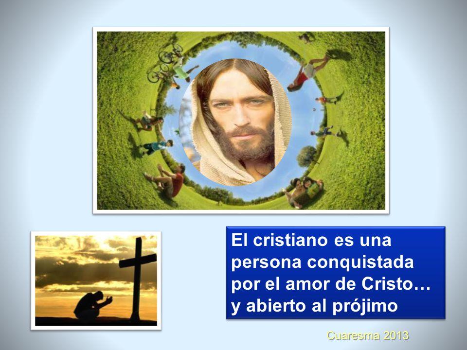 Cuaresma 2013 El cristiano es una persona conquistada por el amor de Cristo… y abierto al prójimo