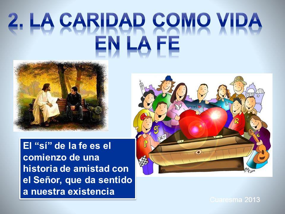 Cuaresma 2013 El sí de la fe es el comienzo de una historia de amistad con el Señor, que da sentido a nuestra existencia