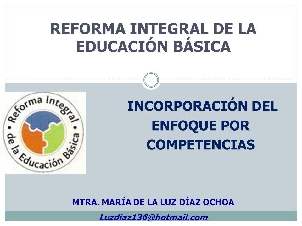 REFORMA INTEGRAL DE LA EDUCACIÓN BÁSICA INCORPORACIÓN DEL ENFOQUE POR COMPETENCIAS MTRA. MARÍA DE LA LUZ DÍAZ OCHOA Luzdiaz136@hotmail.com