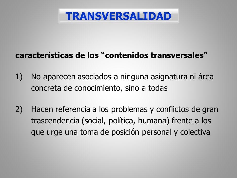 características de los contenidos transversales 1)No aparecen asociados a ninguna asignatura ni área concreta de conocimiento, sino a todas 2)Hacen re