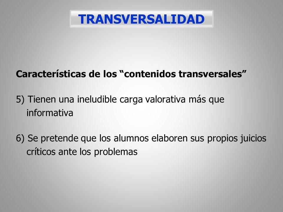 Características de los contenidos transversales 5) Tienen una ineludible carga valorativa más que informativa 6) Se pretende que los alumnos elaboren