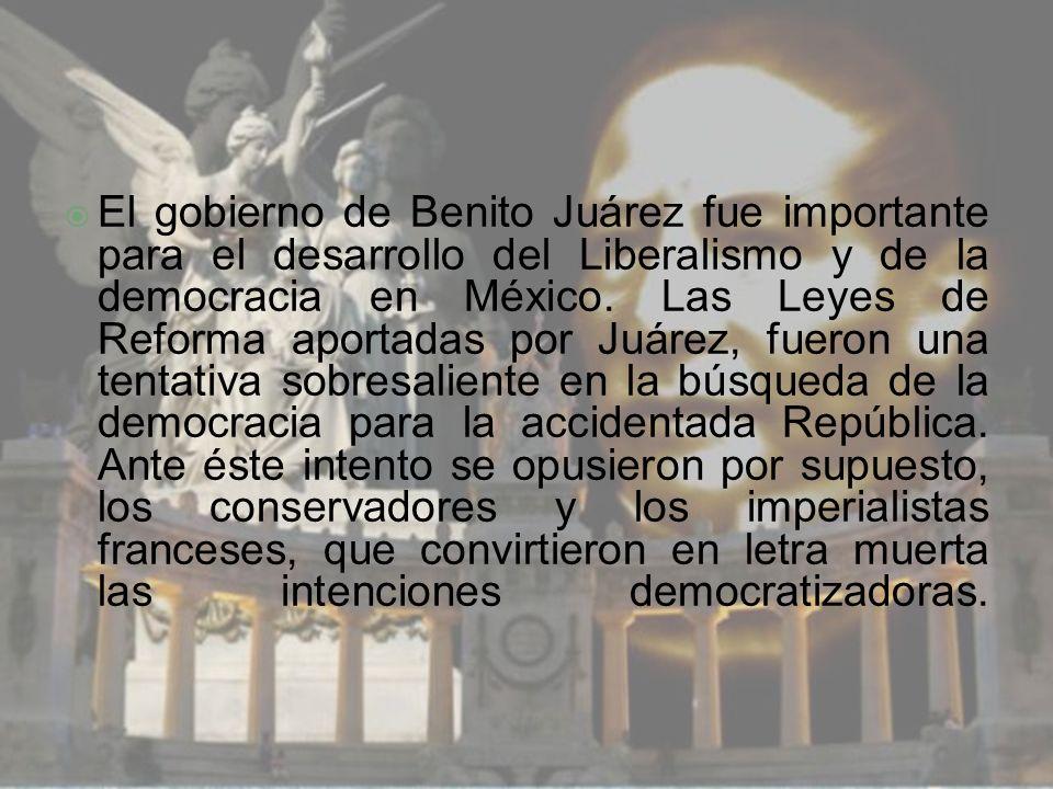 El gobierno de Benito Juárez fue importante para el desarrollo del Liberalismo y de la democracia en México. Las Leyes de Reforma aportadas por Juárez