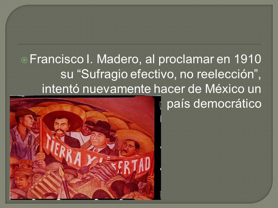 Francisco I. Madero, al proclamar en 1910 su Sufragio efectivo, no reelección, intentó nuevamente hacer de México un país democrático