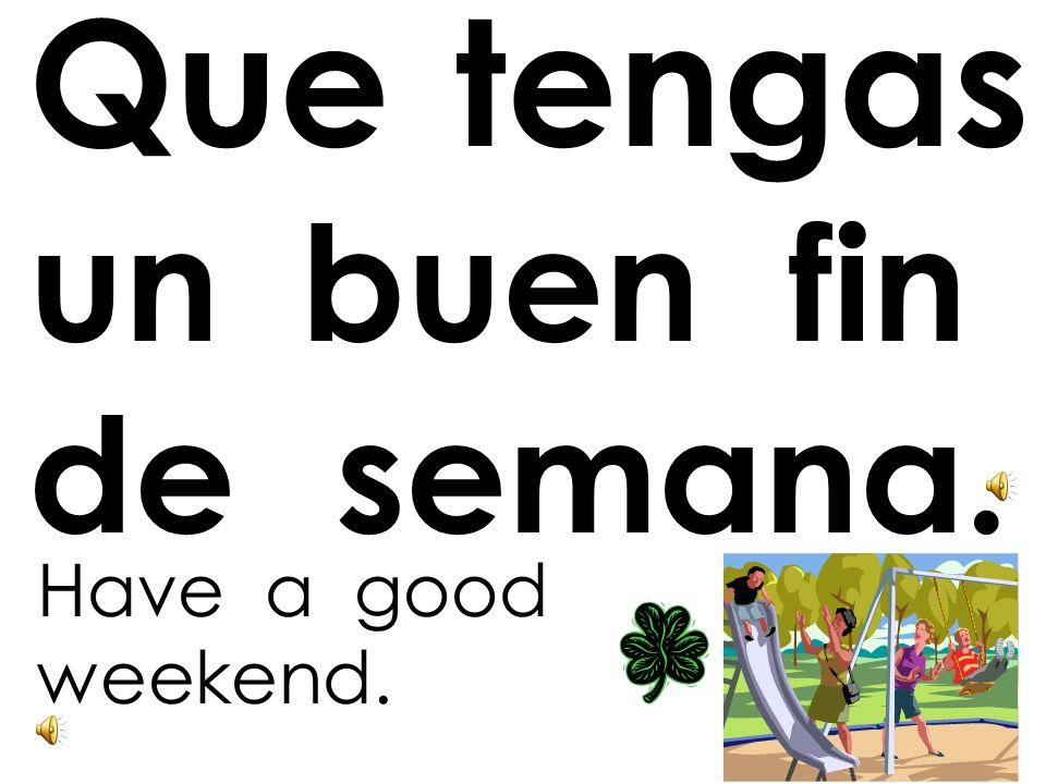 Que tengas un buen día. Have a good day.