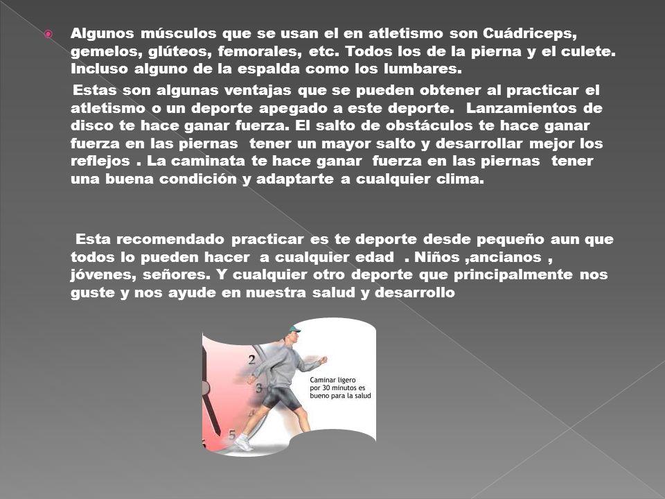 Algunos músculos que se usan el en atletismo son Cuádriceps, gemelos, glúteos, femorales, etc. Todos los de la pierna y el culete. Incluso alguno de l