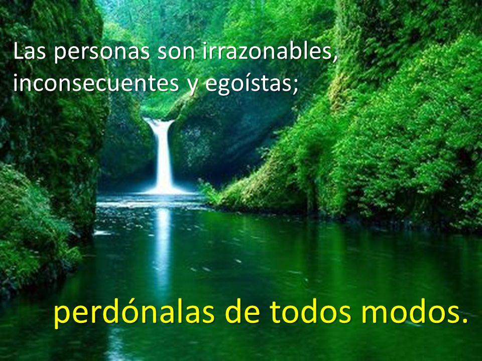 Las personas son irrazonables, inconsecuentes y egoístas; perdónalas de todos modos.