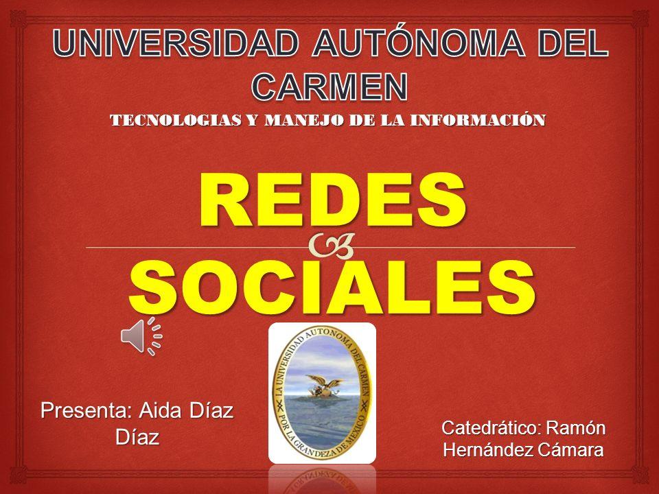 Presenta: Aida Díaz Díaz TECNOLOGIAS Y MANEJO DE LA INFORMACIÓN REDESSOCIALES Catedrático: Ramón Hernández Cámara