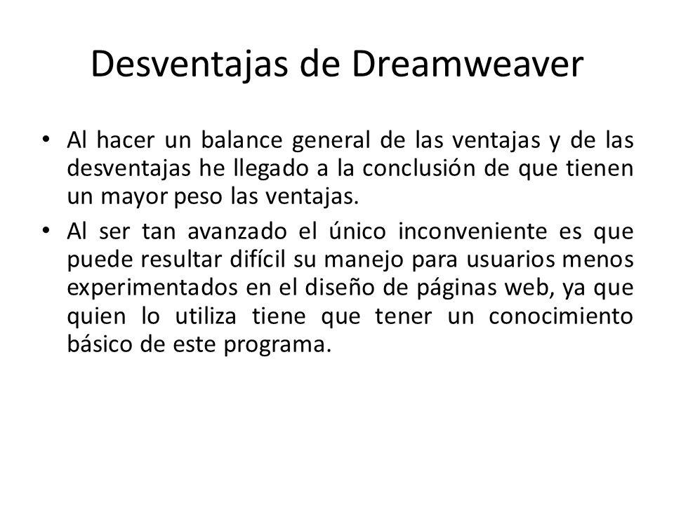 Desventajas de Dreamweaver Al hacer un balance general de las ventajas y de las desventajas he llegado a la conclusión de que tienen un mayor peso las