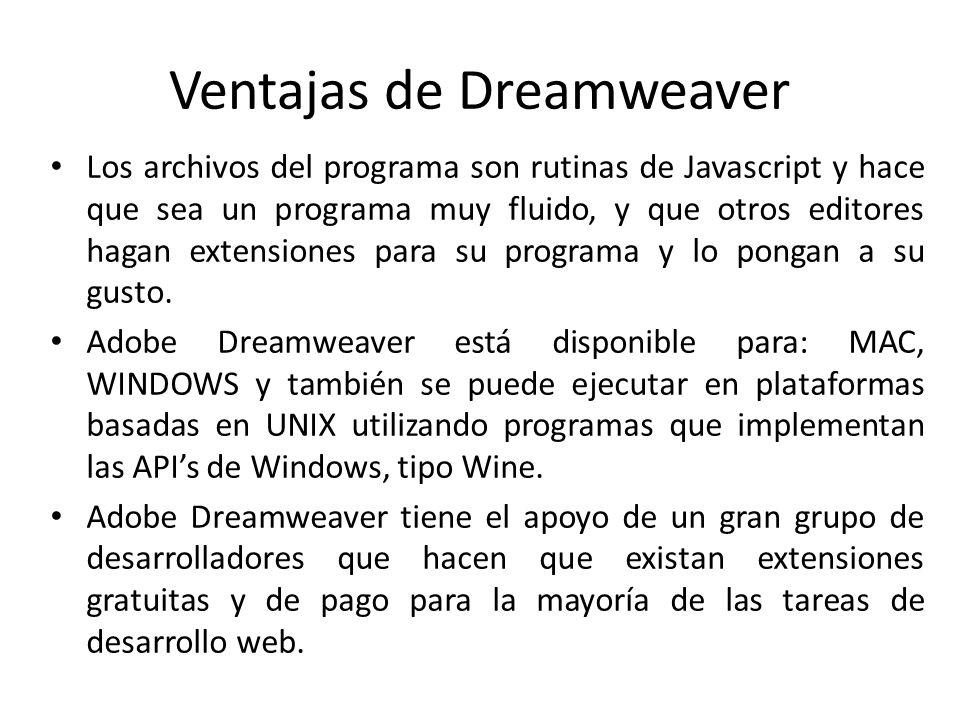 Ventajas de Dreamweaver Los archivos del programa son rutinas de Javascript y hace que sea un programa muy fluido, y que otros editores hagan extensio