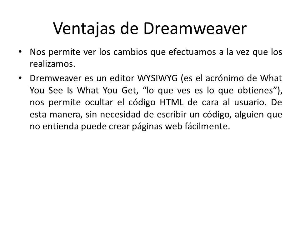 Ventajas de Dreamweaver Nos permite ver los cambios que efectuamos a la vez que los realizamos. Dremweaver es un editor WYSIWYG (es el acrónimo de Wha