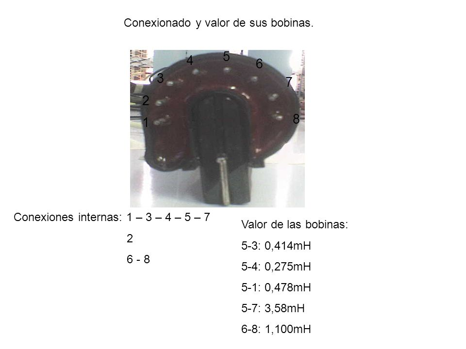 Conexionado y valor de sus bobinas. 1 2 3 4 5 6 7 8 Conexiones internas: 1 – 3 – 4 – 5 – 7 2 6 - 8 Valor de las bobinas: 5-3: 0,414mH 5-4: 0,275mH 5-1