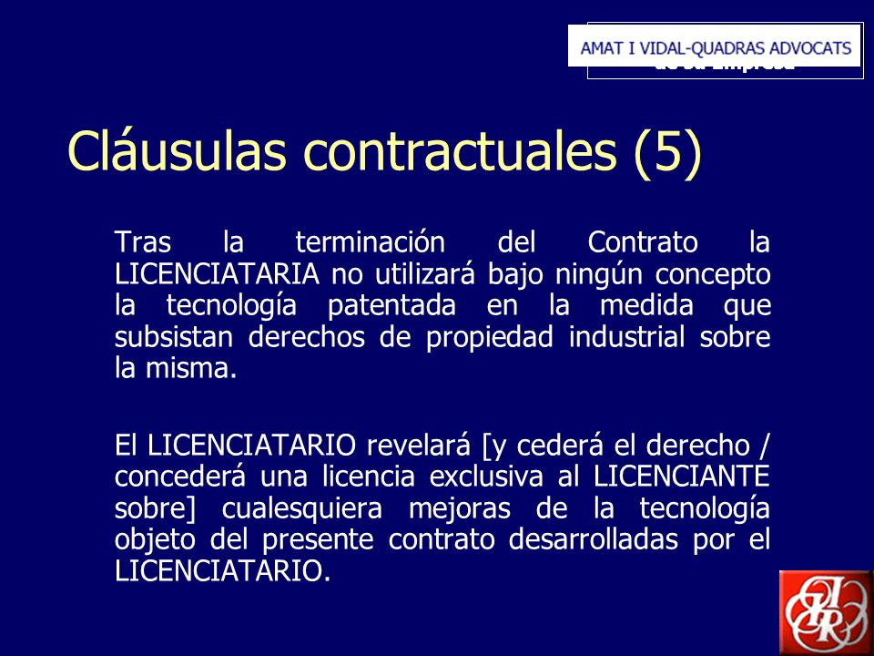 Inserte aquí el logo de su Empresa Cláusulas contractuales (5) Tras la terminación del Contrato la LICENCIATARIA no utilizará bajo ningún concepto la tecnología patentada en la medida que subsistan derechos de propiedad industrial sobre la misma.