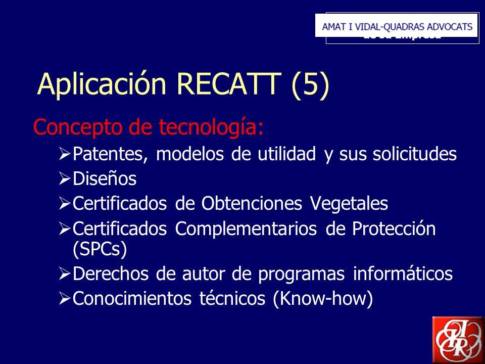 Inserte aquí el logo de su Empresa Aplicación RECATT (5) Concepto de tecnología: Patentes, modelos de utilidad y sus solicitudes Diseños Certificados de Obtenciones Vegetales Certificados Complementarios de Protección (SPCs) Derechos de autor de programas informáticos Conocimientos técnicos (Know-how)