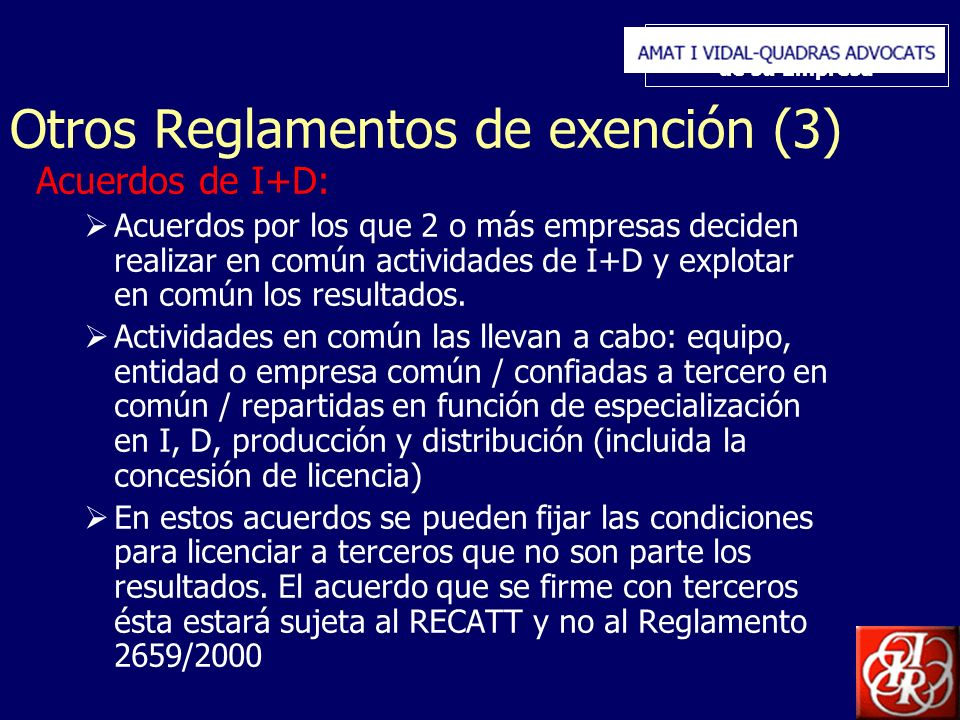 Inserte aquí el logo de su Empresa Otros Reglamentos de exención (3) Acuerdos de I+D: Acuerdos por los que 2 o más empresas deciden realizar en común actividades de I+D y explotar en común los resultados.