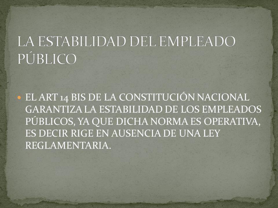 EL ART 14 BIS DE LA CONSTITUCIÓN NACIONAL GARANTIZA LA ESTABILIDAD DE LOS EMPLEADOS PÚBLICOS, YA QUE DICHA NORMA ES OPERATIVA, ES DECIR RIGE EN AUSENC