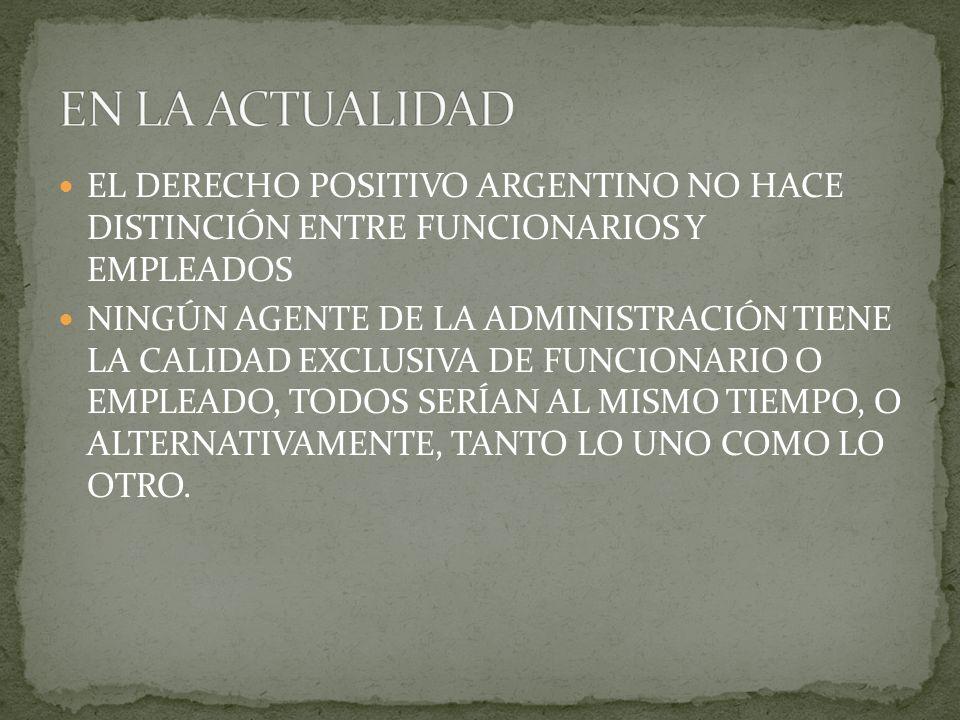 EL DERECHO POSITIVO ARGENTINO NO HACE DISTINCIÓN ENTRE FUNCIONARIOS Y EMPLEADOS NINGÚN AGENTE DE LA ADMINISTRACIÓN TIENE LA CALIDAD EXCLUSIVA DE FUNCI