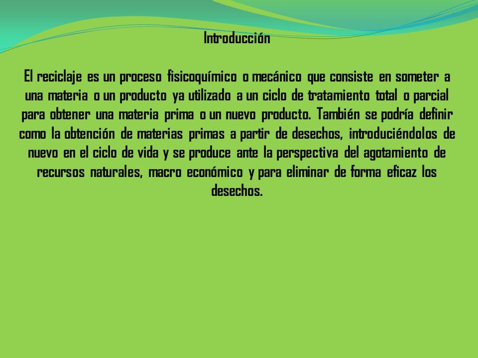 Introducción El reciclaje es un proceso fisicoquímico o mecánico que consiste en someter a una materia o un producto ya utilizado a un ciclo de tratam