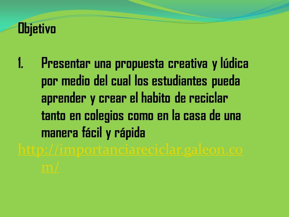 Objetivo 1.Presentar una propuesta creativa y lúdica por medio del cual los estudiantes pueda aprender y crear el habito de reciclar tanto en colegios