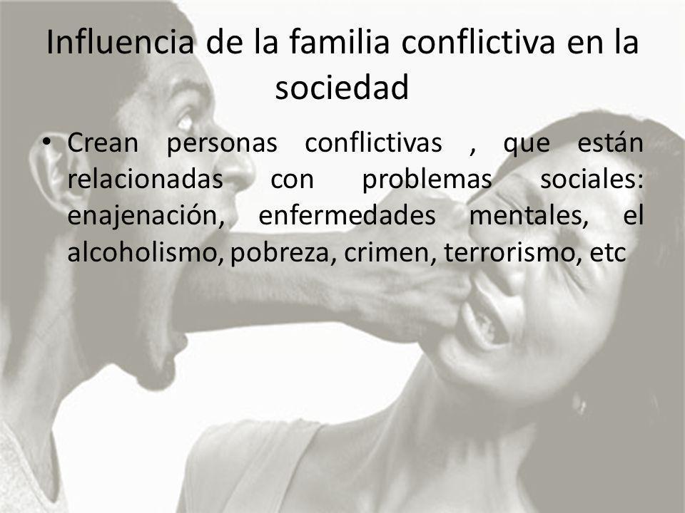 Influencia de la familia conflictiva en la sociedad Crean personas conflictivas, que están relacionadas con problemas sociales: enajenación, enfermedades mentales, el alcoholismo, pobreza, crimen, terrorismo, etc