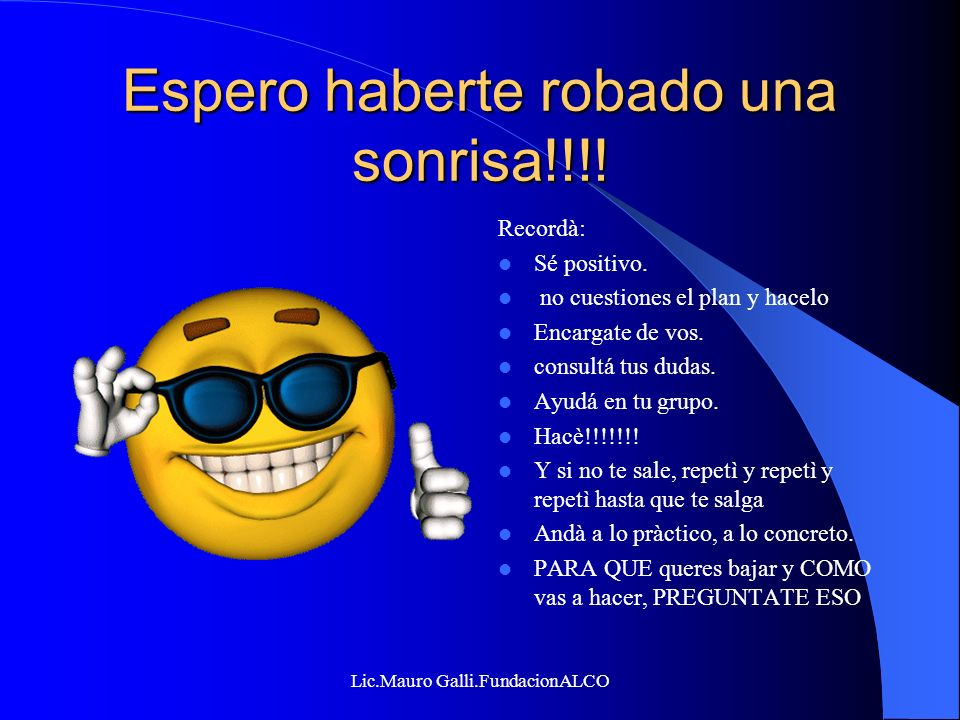 Lic.Mauro Galli.FundacionALCO Espero haberte robado una sonrisa!!!! Recordà: Sé positivo. no cuestiones el plan y hacelo Encargate de vos. consultá tu