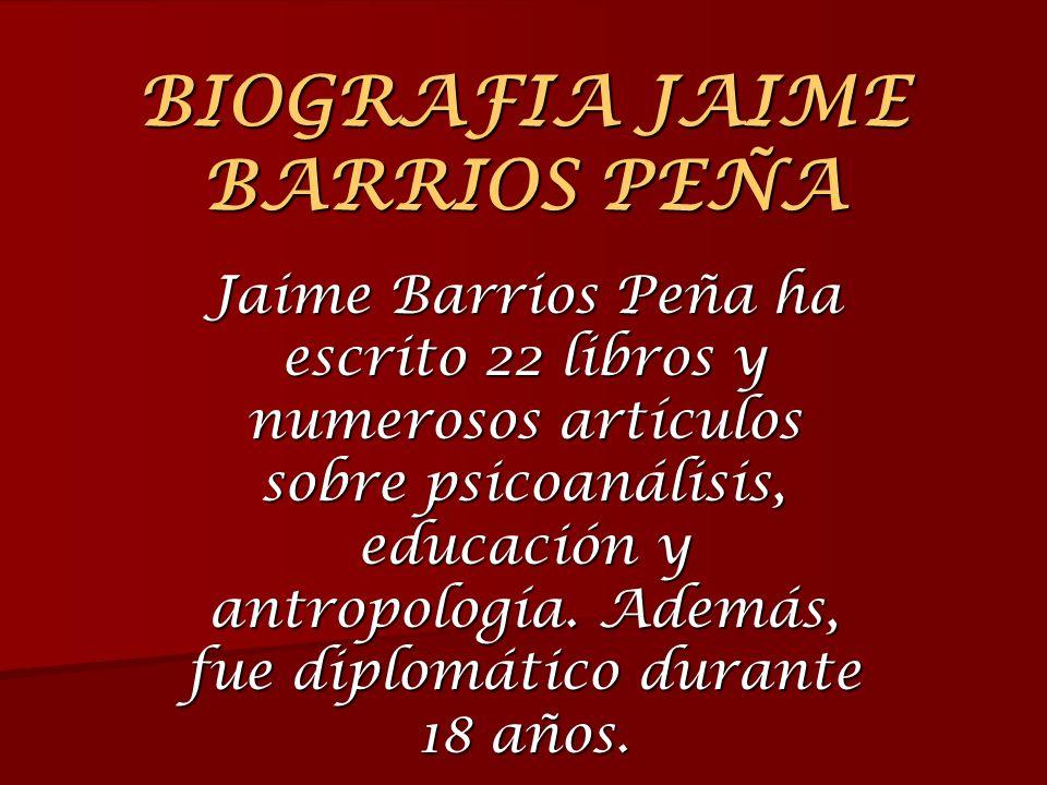 BIOGRAFIA JAIME BARRIOS PEÑA Jaime Barrios Peña ha escrito 22 libros y numerosos artículos sobre psicoanálisis, educación y antropología. Además, fue