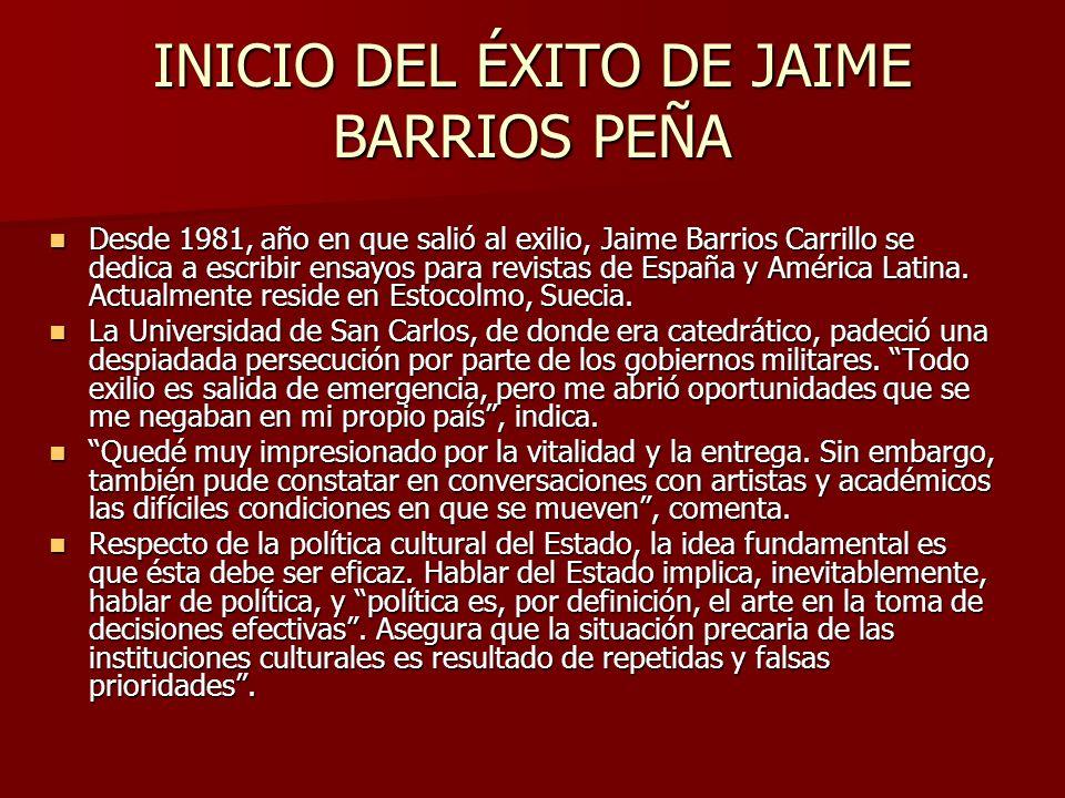 INICIO DEL ÉXITO DE JAIME BARRIOS PEÑA Desde 1981, año en que salió al exilio, Jaime Barrios Carrillo se dedica a escribir ensayos para revistas de Es