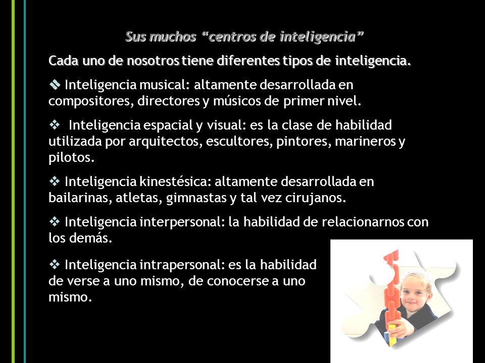 Sus muchos centros de inteligencia Cada uno de nosotros tiene diferentes tipos de inteligencia. Inteligencia musical: altamente desarrollada en compos
