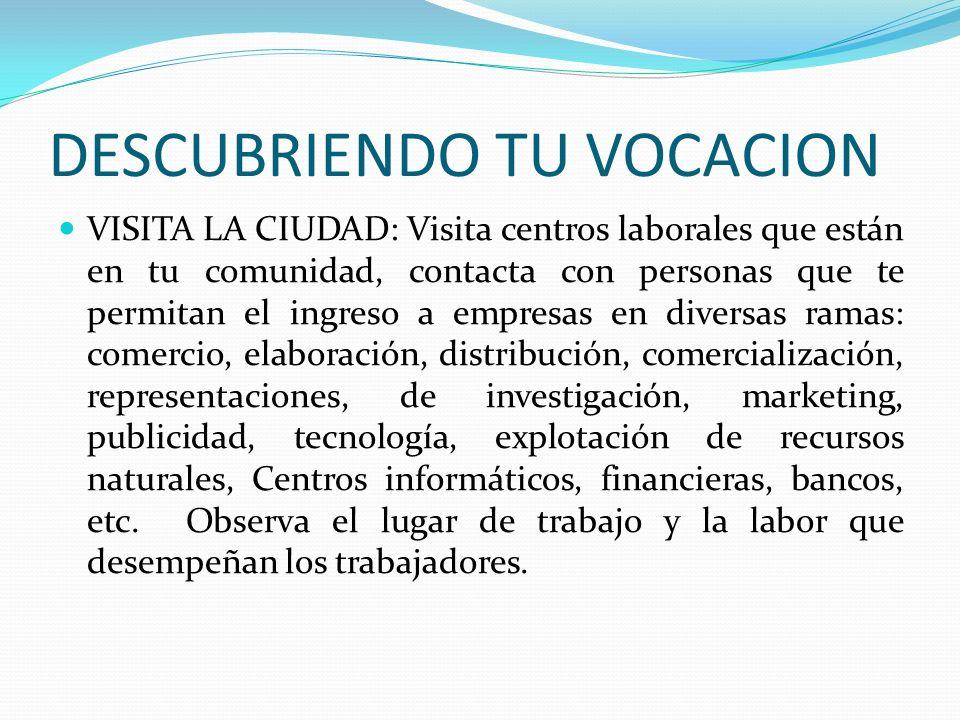 DESCUBRIENDO TU VOCACION VISITA LA CIUDAD: Visita centros laborales que están en tu comunidad, contacta con personas que te permitan el ingreso a empr