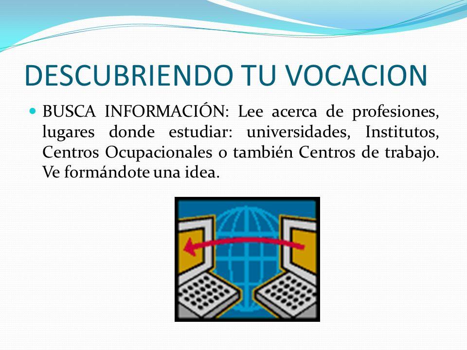 DESCUBRIENDO TU VOCACION BUSCA INFORMACIÓN: Lee acerca de profesiones, lugares donde estudiar: universidades, Institutos, Centros Ocupacionales o tamb