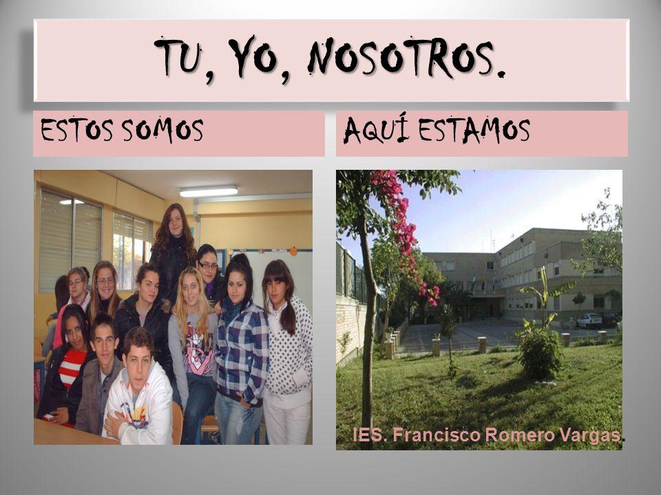 TU, YO, NOSOTROS TU, YO, NOSOTROS. ESTOS SOMOSAQUÍ ESTAMOS IES. Francisco Romero Vargas.